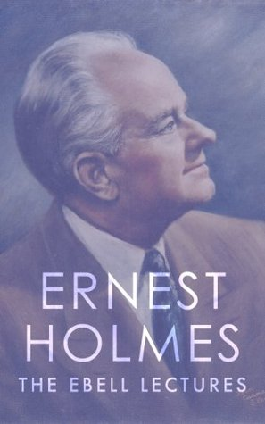 Ernest Holmes: The Ebell Lectures Ernest Holmes