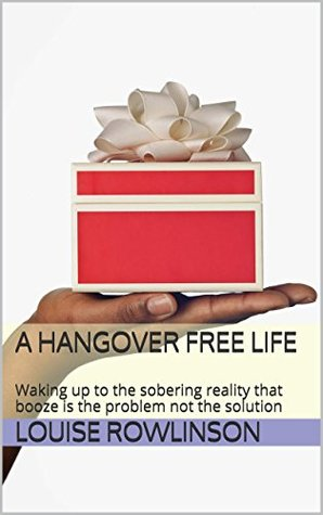 A Hangover Free Life: Waking up to the sobering reality that booze is the problem not the solution Louise Rowlinson