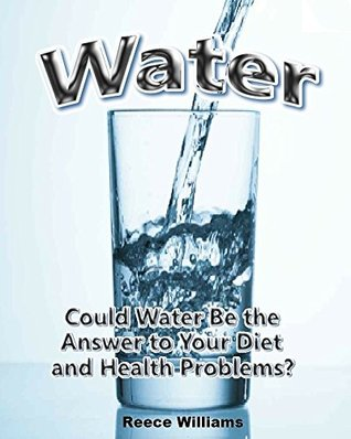 Water: Could Water Be the Answer to Your Diet and Health Problems?  by  Reece Williams