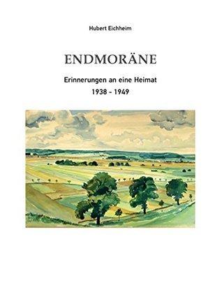 Endmoräne: Erinnerungen an eine Heimat 1938-1949 Hubert Eichheim