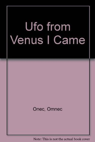 Ufo from Venus I Came  by  Omnec Onec