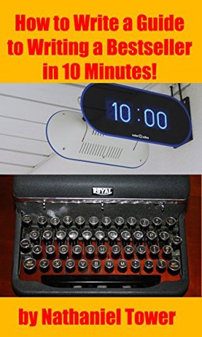 How to Write a Guide to Writing a Bestseller in 10 Minutes  by  Nathaniel Tower
