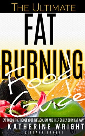The Ultimate Fat Burning Food Guide: Eat Foods That Boost Your Metabolism and Help Easily Burn Fat Away  by  Katherine Wright