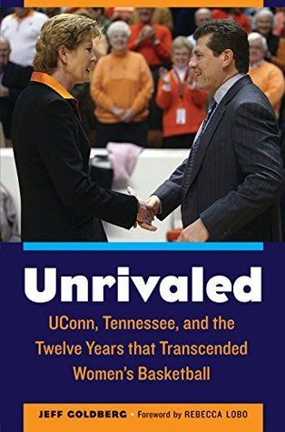 Unrivaled: UConn, Tennessee, and the Twelve Years that Transcended Womens Basketball  by  Jeff Goldberg