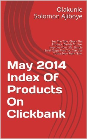 May 2014 Index Of Products On Clickbank: See The Title. Check The Product. Decide To Use. Improve Your Life. Simple Small Steps That You Can Use Today Even Right Now.  by  Olakunle Solomon Ajiboye