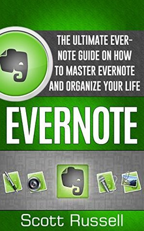 Evernote: The Ultimate Evernote Guide On How To Master Evernote And Organize Your Life (Evernote, Evernote Essentials, Evernote for Dummies) Scott Russell