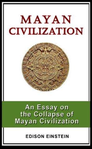 MAYAN CIVILIZATION: An Essay on the Collapse of Mayan Civilization Edison Einstein