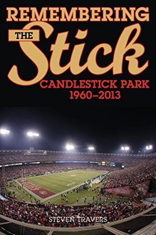 Remembering the Stick: Candlestick Park 1960 2013  by  Steven Travers