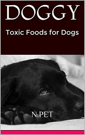 DOGGY: Toxic Foods for Dogs  by  N.Pet
