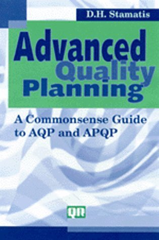 Advanced Quality Planning: A Commonsense Guide to AQP and APQP D.H. Stamatis