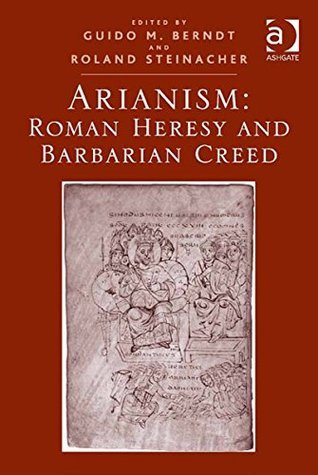 Arianism: Roman Heresy and Barbarian Creed  by  Guido M Berndt