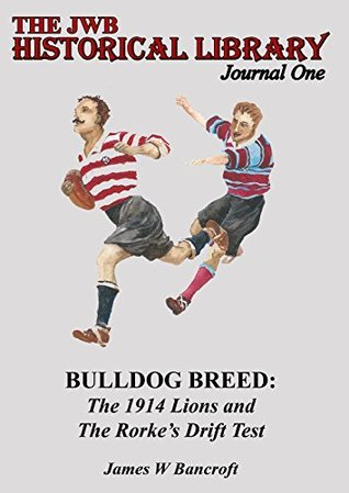 Bulldog Breed: The 1914 Lions and The Rorkes Drift Test James W Bancroft
