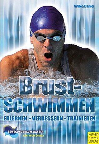 Brustschwimmen: Erlernen - Verbessern - Trainieren (Bewegungsraum Wasser 13) Kurt Wilke