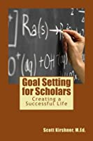 Goal Setting for Scholars: Creating a Successful Life Scott Kirshner