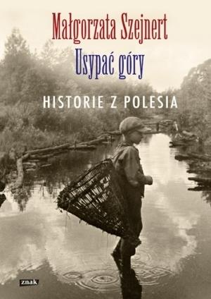 Usypać góry. Historie z Polesia  by  Małgorzata Szejnert