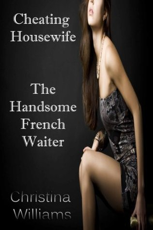 Cheating Housewife The Handsome French Waiter  by  Christina Williams