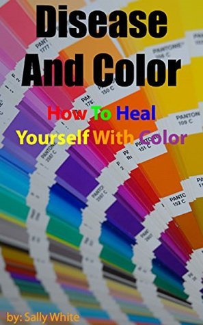 Disease And Color - How To Heal Yourself With Color  by  Sally White