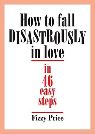 How To Fall Disastrously In Love In 46 Easy Steps  by  Fizzy L. Price