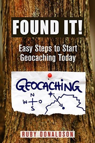 Found It!: Easy Steps to Start Geocaching Today  by  Ruby Donaldson