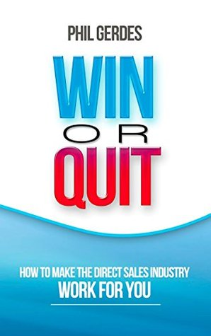 Win or Quit: How to Make the Direct Sales Industry Work for You  by  Phil Gerdes
