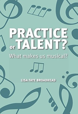 Practice or Talent?: What makes us musical? Lisa Faye Broadhead