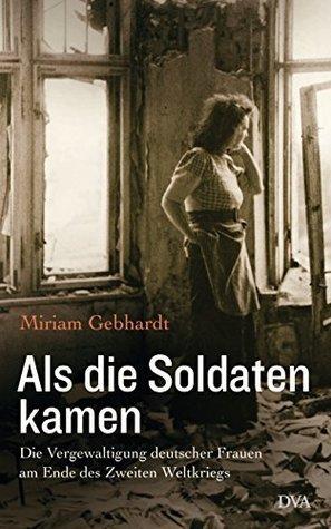 Als die Soldaten kamen: Die Vergewaltigung deutscher Frauen am Ende des Zweiten Weltkriegs Miriam Gebhardt