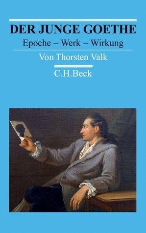 Der junge Goethe: Epoche - Werk - Wirkung Thorsten Valk