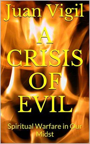A Crisis of Evil: Spiritual Warfare in Our Midst Juan Vigil