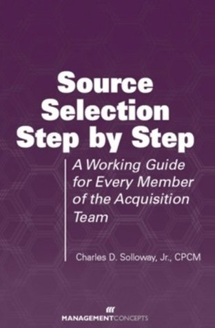 Source Selection Step  by  Step: A Working Guide for Every Member of the Acquisition Team by Charles D. Solloway