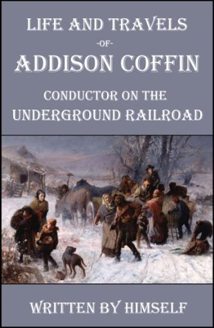 Life and Travels of Addison Coffin: Conductor on the Underground Railroad  by  Addison Coffin