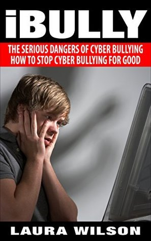 Cyberbullying: iBully: Fighting Back Against the Seriousness of Cyberbullying - BONUS INSIDE  by  Laura Wilson