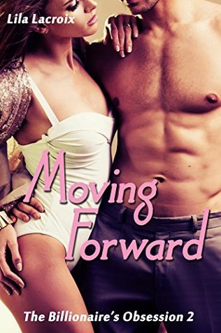 Moving Forward (The Billionaires Obsession 2) Lila Lacroix