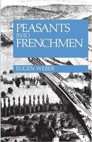Peasants Into Frenchmen: The Modernization Of Rural France, 1870 1914 Eugen Weber