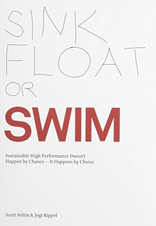 Sink, Float or Swim-Sustainable High Performance Doesnt Happen  by  Chance--It Happens by Choice by Scott Peltin