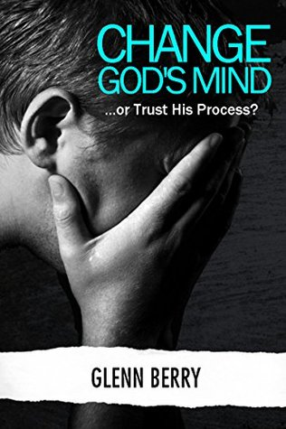 Change Gods Mind: ...or Trust His Process?  by  Glenn Berry