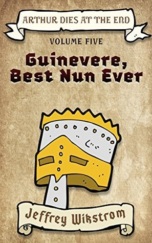 Guinevere, Best Nun Ever (Arthur Dies at the End Book 5) Jeffrey Wikstrom