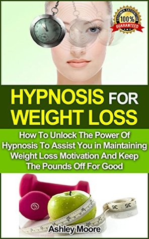 Hypnosis For Weight Loss: How To Unlock The Power Of Hypnosis To Assist You in Maintaining Weight Loss Motivation And Keep The Pounds Off For Good (Self ... Weight Loss Motivation, Hypnotherapy, NLP)  by  Ashley Moore