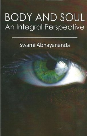 BODY AND SOUL: An Integral Perspective Swami Abhayananda