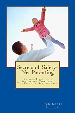 Secrets of Safety-Net Parenting Leon Scott Baxter