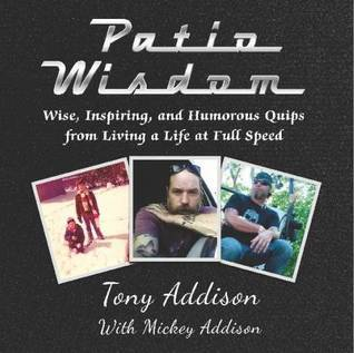 Patio Wisdom: Wise, Inspiring, and Humorous Quips From Living a Life at Full Speed Tony Addison