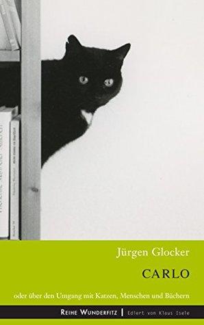 Carlo: Oder über den Umgang mit Katzen, Menschen und Büchern Jürgen Glocker