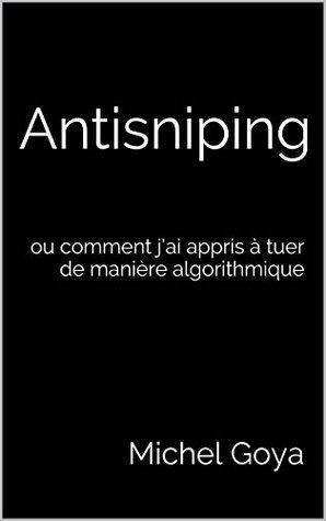 Antisniping: ou comment jai appris à tuer de manière algorithmique Michel Goya