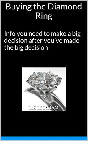 Buying the Diamond Ring: Info you need to make a big decision after youve made the big decision Liz Ledsham