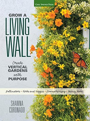Grow a Living Wall: Create Vertical Gardens with Purpose: Pollinators - Herbs and Veggies - Aromatherapy - Many More Shawna Coronado