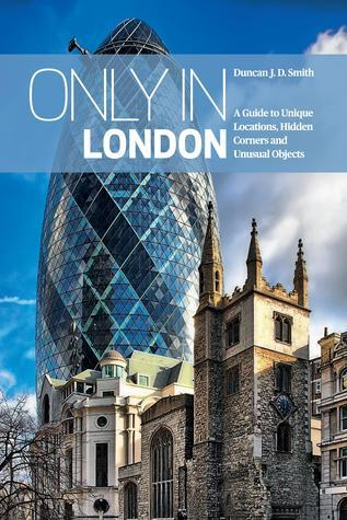 Only in London: A Guide to Unique Locations, Hidden Corners and Unusual Objects  by  Duncan J.D. Smith