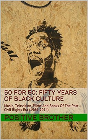 50 for 50: Fifty Years Of Black Culture: Music, Television, Films And Books Of The Post Civil Rights Era (1964-2014) Positive Brother