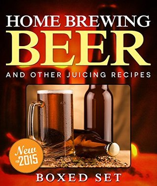 Home Brewing Beer And Other Juicing Recipes: 3 Books In 1 Boxed Set Speedy Publishing