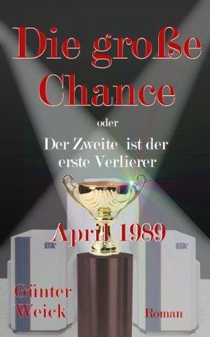 Die große Chance - oder: Der Zweite ist der erste Verlierer: April 1989  by  Günter Weick
