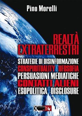 Realtà Extraterrestri: Strategie di disinformazione, Conspirituality, Ufosofia, Persuasioni Mediatiche, Contatti alieni, Esopolitica, Disclosure Pino Morelli