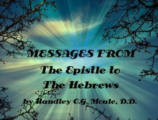 Messages From the Epistle to the Hebrews  by  HANDLEY C.G. MOULE, D.D. by Handley C.G. Moule